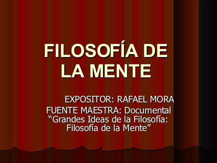 """FILOSOFÍA DE LA MENTE EXPOSITOR: RAFAEL MORA FUENTE MAESTRA: Documental """"Grandes Ideas de la Filosofía: Filosofía de la Me..."""
