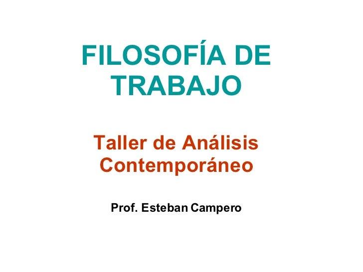 FILOSOFÍA DE TRABAJO Taller de Análisis Contemporáneo Prof. Esteban Campero