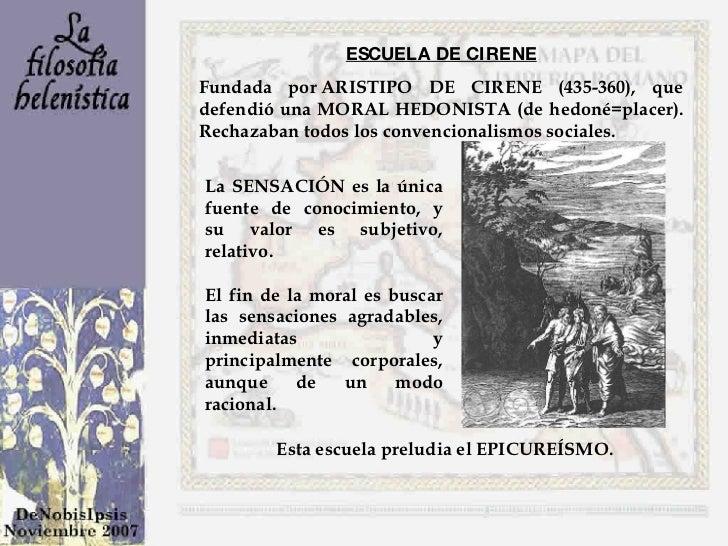 ESCUELA DE CIRENE Fundada porARISTIPO DE CIRENE (435-360), que defendió una MORAL HEDONISTA (de hedoné=placer). Rechazaba...