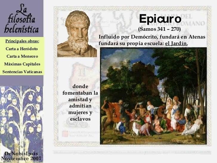 Epicuro (Samos 341 – 270) Influido por Demócrito, fundará en Atenas fundará su propia escuela:  el Jardín , donde fomentab...