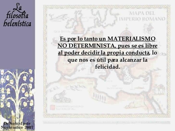 Es por lo tanto un MATERIALISMO NO DETERMINISTA, pues se es libre al poder decidir la propia conducta , lo que nos es útil...