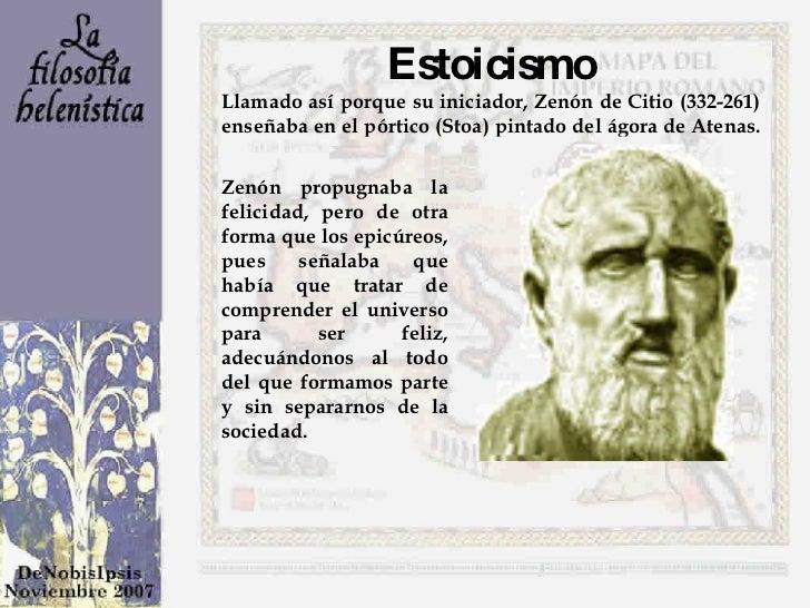 Estoicismo Llamado así porque su iniciador, Zenón de Citio (332-261) enseñaba en el pórtico (Stoa) pintado del ágora de At...