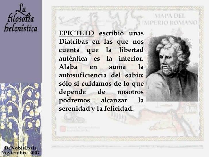 EPICTETO  escribió unas Diatribas en las que nos cuenta que la libertad auténtica es la interior. Alaba en suma la autosuf...