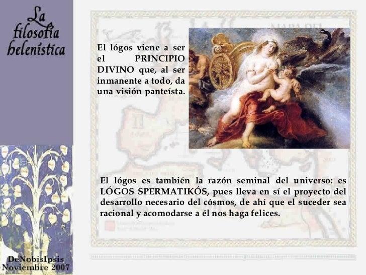El lógos viene a ser el PRINCIPIO DIVINO que, al ser inmanente a todo, da una visión panteísta.  El lógos es también la ra...