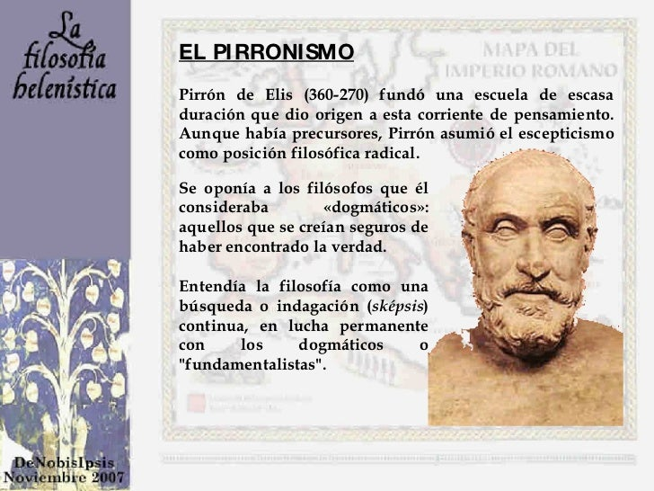 ELPIRRONISMO   Pirrón de Elis (360-270) fundó una escuela de escasa duración que dio origen a esta corriente de pensamien...
