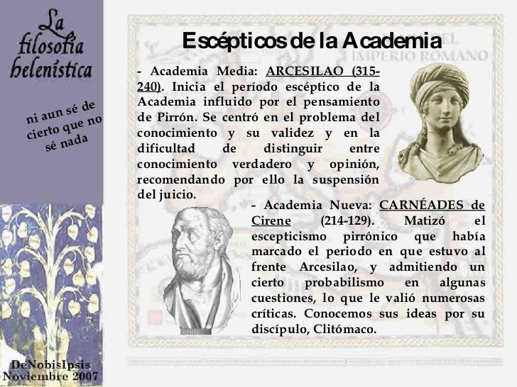 - Academia Media:  ARCESILAO (315-240) . Inicia el período escéptico de la Academia influido por el pensamiento de Pirrón....