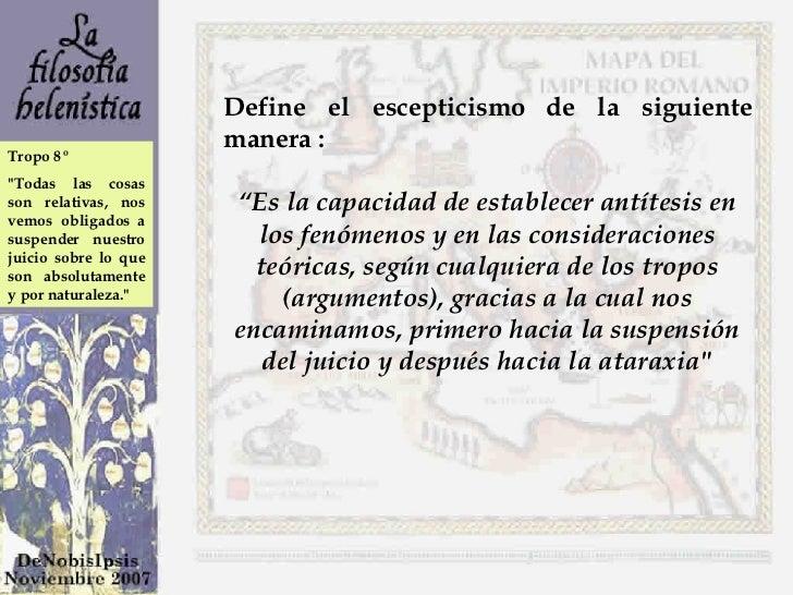 """Define el escepticismo de la siguiente manera :  """" Es la capacidad de establecer antítesis en los fenómenos y en las consi..."""
