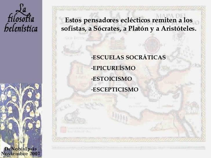 Estos pensadores eclécticos remiten a los sofistas, a Sócrates, a Platón y a Aristóteles. <ul><li>ESCUELAS SOCRÁTICAS </li...