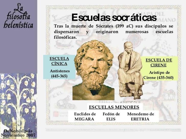 Escuelas socráticas Tras la muerte de Sócrates (399 aC) sus discípulos se dispersaron y originaron numerosas escuelas filo...