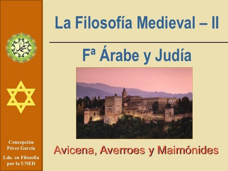 La Filosofía Medieval – II Fª Árabe y Judía Avicena, Averroes y Maimónides Concepción Pérez García Lda. en Filosofía por l...