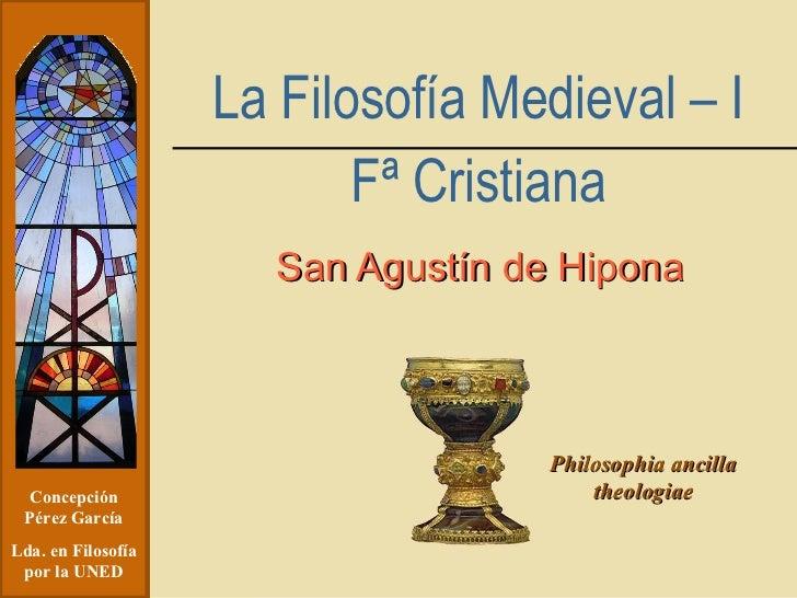 San Agustín de Hipona Concepción Pérez García Lda. en Filosofía por la UNED Philosophia ancilla theologiae La Filosofía Me...