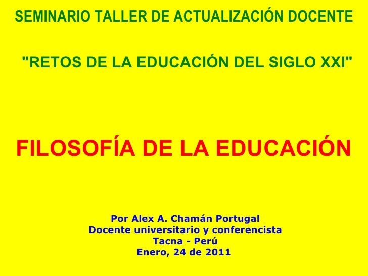 """SEMINARIO TALLER DE ACTUALIZACIÓN DOCENTE   """"RETOS DE LA EDUCACIÓN DEL SIGLO XXI""""   FILOSOFÍA DE LA EDUCACIÓN   ..."""