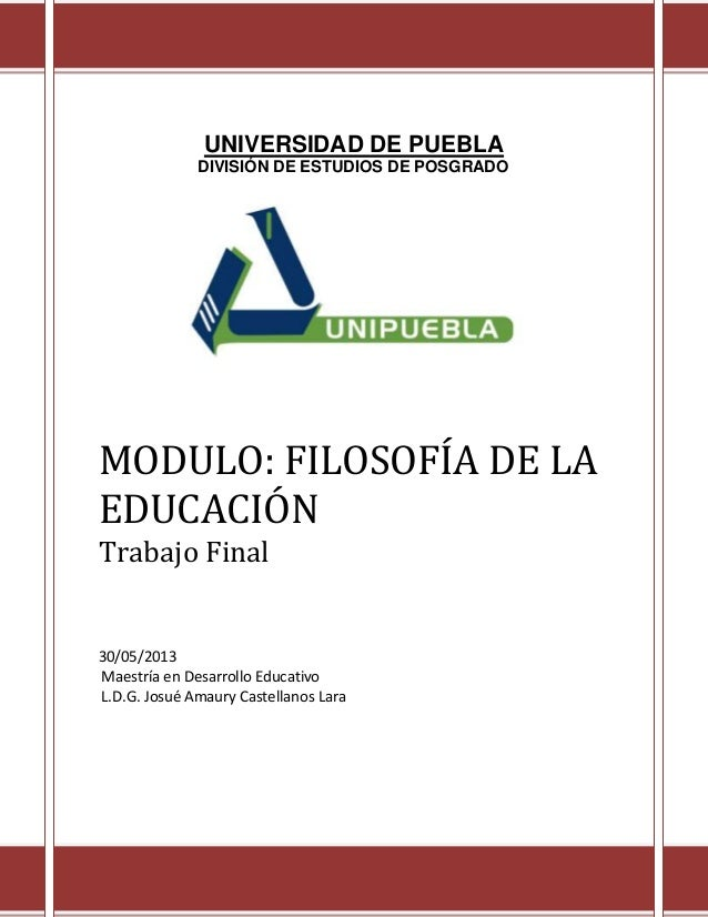 UNIVERSIDAD DE PUEBLADIVISIÓN DE ESTUDIOS DE POSGRADOMODULO: FILOSOFÍA DE LAEDUCACIÓNTrabajo Final30/05/2013Maestría en De...