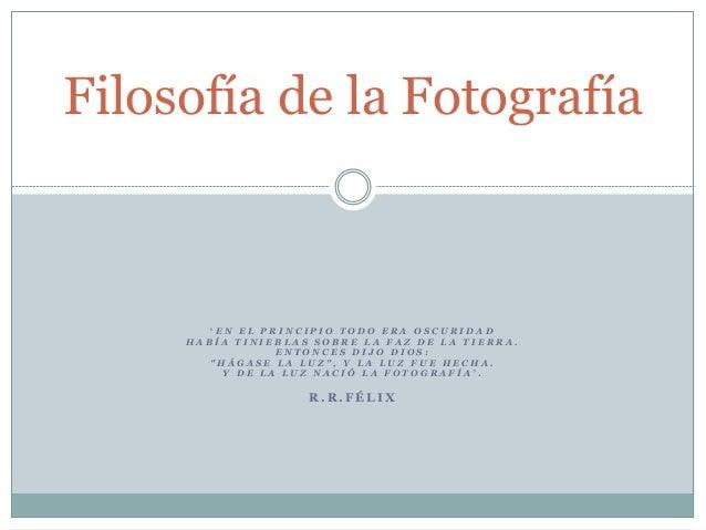 Filosofía de la Fotografía        'EN EL PRINCIPIO TODO ERA OSCURIDAD     HABÍA TINIEBLAS SOBRE LA FAZ DE LA TIERRA.      ...