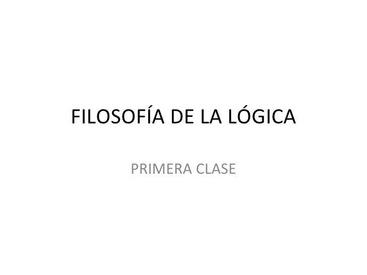 FILOSOFÍA DE LA LÓGICA PRIMERA CLASE