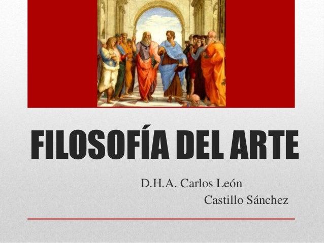 FILOSOFÍA DEL ARTE  D.H.A. Carlos León  Castillo Sánchez