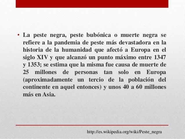 • La peste negra, peste bubónica o muerte negra se  refiere a la pandemia de peste más devastadora en la  historia de la h...