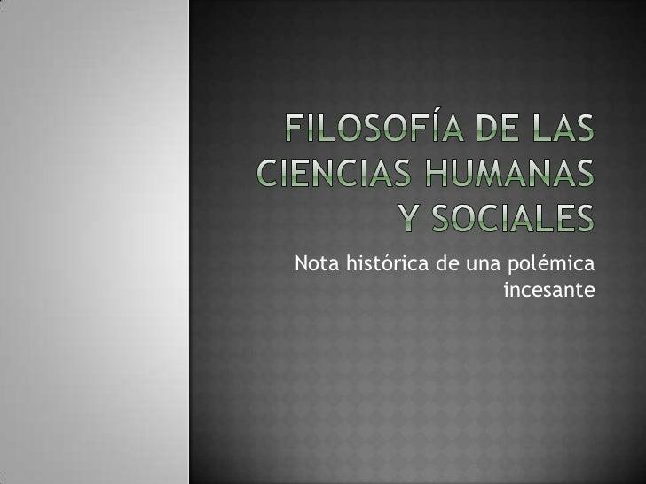 Filosofía de las ciencias humanas y sociales<br />Nota histórica de una polémica incesante<br />