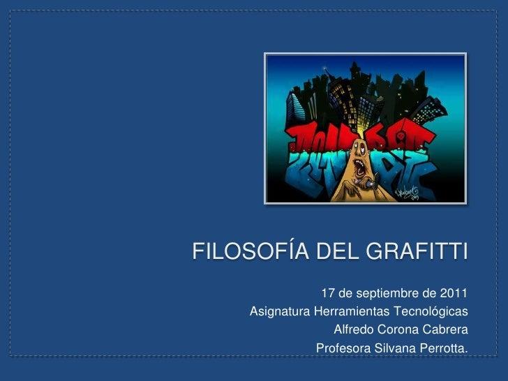 FILOSOFÍA DEL GRAFITTI<br />17 de septiembre de 2011<br />Asignatura Herramientas Tecnológicas<br />Alfredo Corona Cabrera...