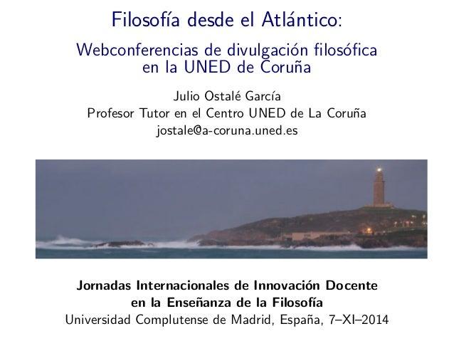 Filosof´ıa desde el Atl´antico: Webconferencias de divulgaci´on filos´ofica en la UNED de Coru˜na Julio Ostal´e Garc´ıa Prof...