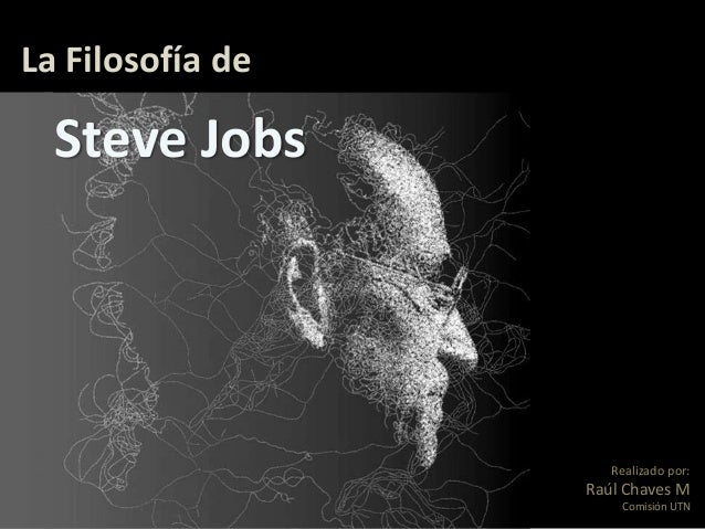 La Filosofía de  Steve Jobs                     Realizado por:                  Raúl Chaves M                      Comisió...