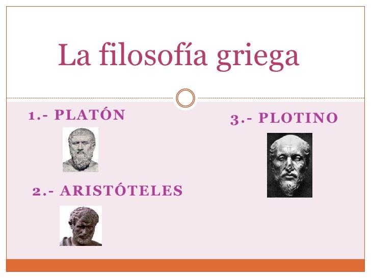 La filosofía griega1.- PLATÓN        3.- PLOTINO2.- ARISTÓTELES
