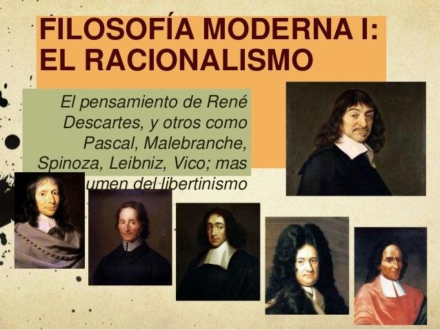 FILOSOFÍA MODERNA I: EL RACIONALISMO El pensamiento de René Descartes, y otros como Pascal, Malebranche, Spinoza, Leibniz,...