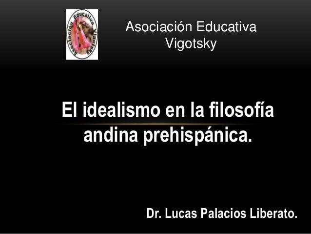 El idealismo en la filosofía andina prehispánica. Dr. Lucas Palacios Liberato. Asociación Educativa Vigotsky