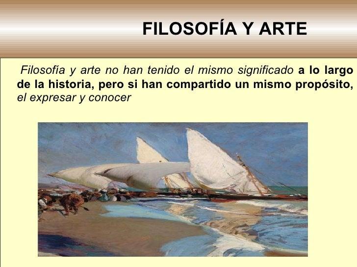 FILOSOFÍA Y ARTE <ul><li>Filosofía y arte no han tenido el mismo significado  a lo largo de la historia, pero si han compa...