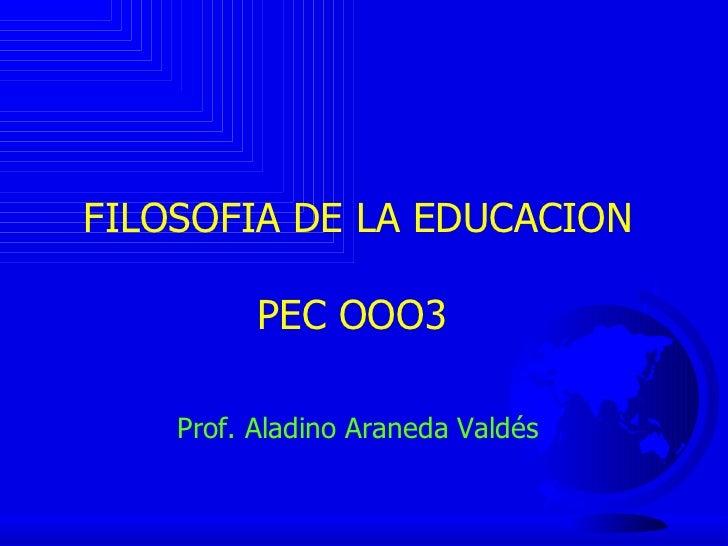 FILOSOFIA DE LA EDUCACION PEC OOO3  Prof. Aladino Araneda Valdés