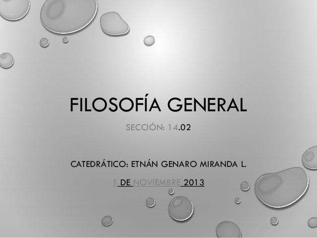 FILOSOFÍA GENERAL SECCIÓN: 14.02 CATEDRÁTICO: ETNÁN GENARO MIRANDA L. 1 DE NOVIEMBRE 2013