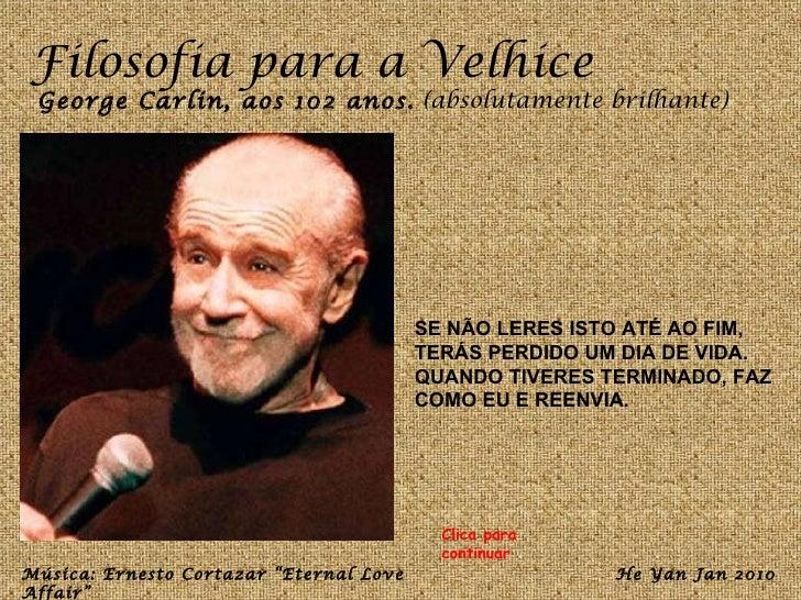 Filosofia para a Velhice George Carlin, aos 102 anos.  (absolutamente brilhante) SE NÃO LERES ISTO ATÉ AO FIM, TERÁS PERDI...