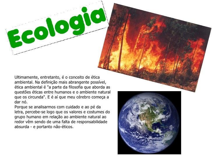 """Ultimamente, entretanto, é o conceito de ética ambiental. Na definição mais abrangente possível, ética ambiental é """"a..."""