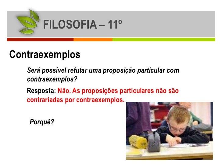 FILOSOFIA – 11ºContraexemplos   Será possível refutar uma proposição particular com   contraexemplos?   Resposta: Não. As ...