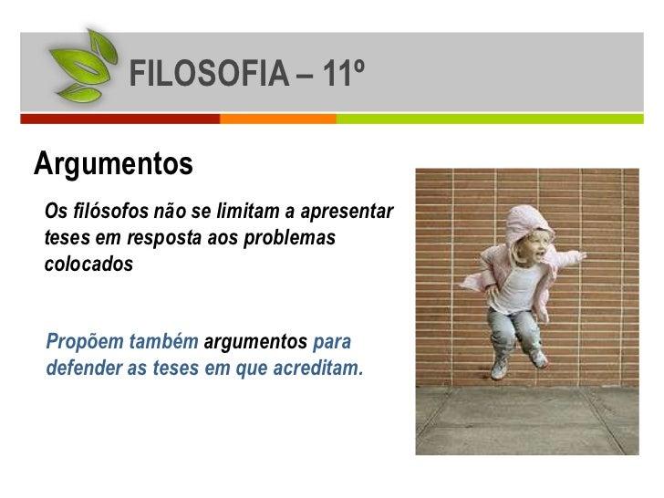 FILOSOFIA – 11ºArgumentosOs filósofos não se limitam a apresentarteses em resposta aos problemascolocadosPropõem também ar...