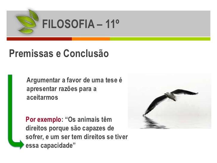 FILOSOFIA – 11ºPremissas e Conclusão   Argumentar a favor de uma tese é   apresentar razões para a   aceitarmos   Por exem...