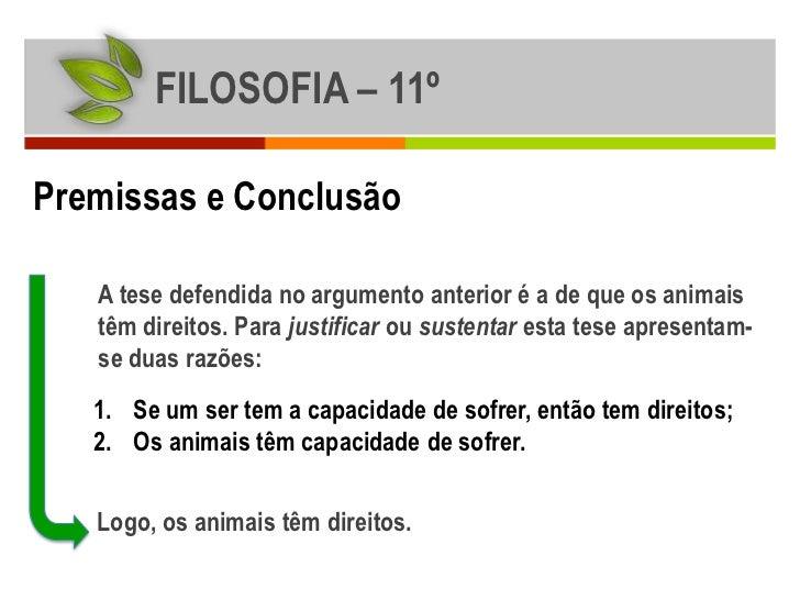 FILOSOFIA – 11ºPremissas e Conclusão   A tese defendida no argumento anterior é a de que os animais   têm direitos. Para j...