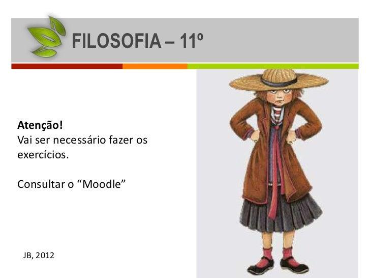 """FILOSOFIA – 11ºAtenção!Vai ser necessário fazer osexercícios.Consultar o """"Moodle"""" JB, 2012"""