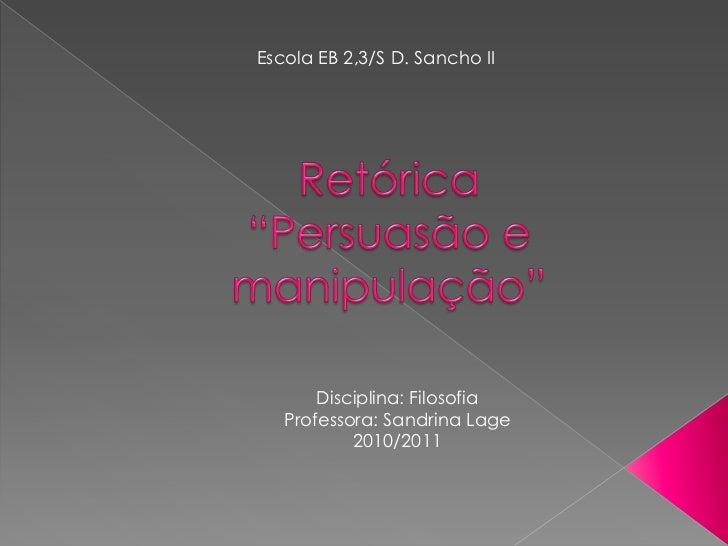 """Escola EB 2,3/S D. Sancho II <br />Retórica""""Persuasão e manipulação""""<br />Disciplina: Filosofia<br />Professora: SandrinaL..."""