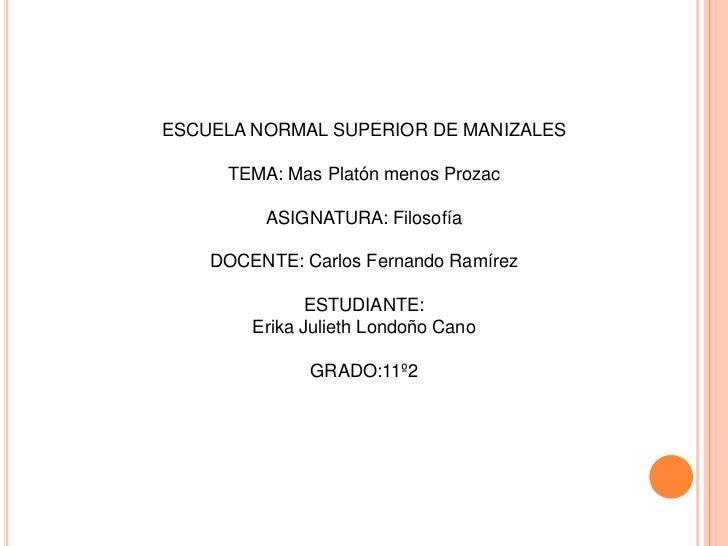 ESCUELA NORMAL SUPERIOR DE MANIZALES<br />TEMA: Mas Platón menos Prozac<br />ASIGNATURA: Filosofía<br />DOCENTE: Carlos Fe...