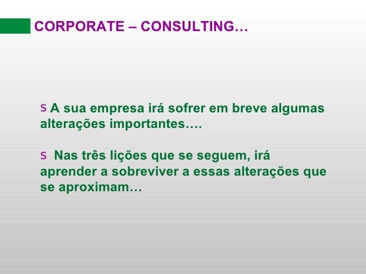 CORPORATE – CONSULTING… <ul><li>A sua empresa irá sofrer em breve algumas alterações importantes…. </li></ul><ul><li>Nas t...