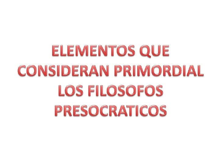 ELEMENTOS QUE CONSIDERAN PRIMORDIAL LOS FILOSOFOS PRESOCRATICOS