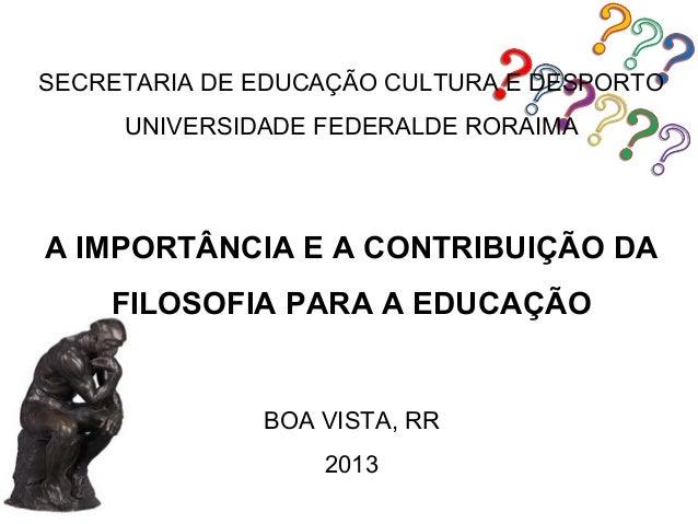 SECRETARIA DE EDUCAÇÃO CULTURA E DESPORTO     UNIVERSIDADE FEDERALDE RORAIMAA IMPORTÂNCIA E A CONTRIBUIÇÃO DA    FILOSOFIA...