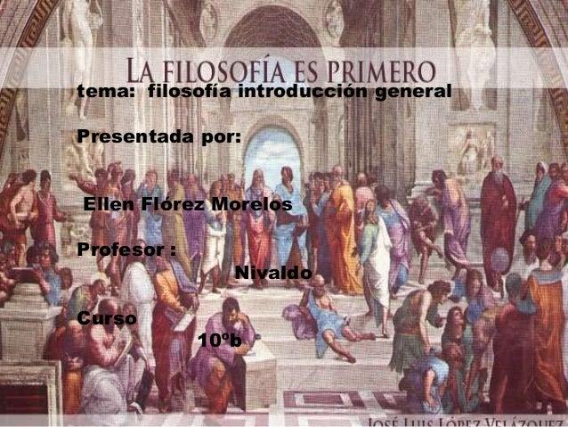 tema: filosofía introducción generalPresentada por:Ellen Flórez MorelosProfesor :                NivaldoCurso             ...