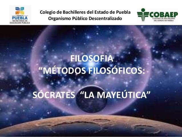 """FILOSOFIA """"MÉTODOS FILOSÓFICOS: SÓCRATES """"LA MAYEÚTICA"""" Colegio de Bachilleres del Estado de Puebla Organismo Público Desc..."""