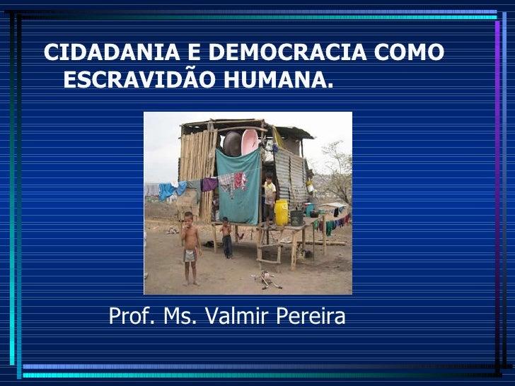 CIDADANIA E DEMOCRACIA COMO ESCRAVIDÃO HUMANA. Prof. Ms. Valmir Pereira
