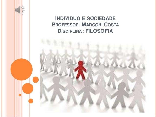 INDIVIDUO E SOCIEDADE PROFESSOR: MARCONI COSTA DISCIPLINA: FILOSOFIA