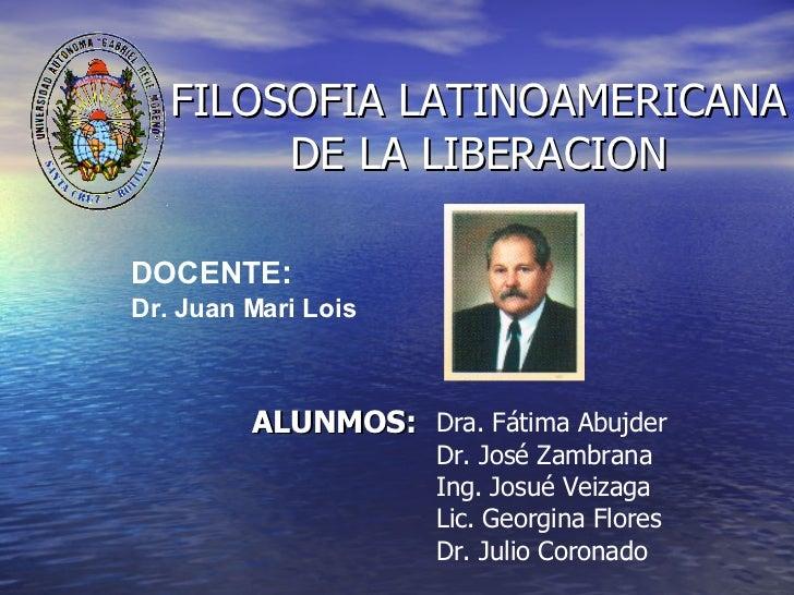 FILOSOFIA LATINOAMERICANA DE LA LIBERACION ALUNMOS: Dra. Fátima Abujder  Dr. José Zambrana Ing. Josué Veizaga Lic. Georgin...