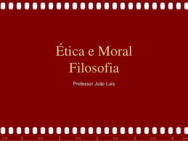>> 0 >> 1 >> 2 >> 3 >> 4 >> Ética e Moral Filosofia Professor João Luís