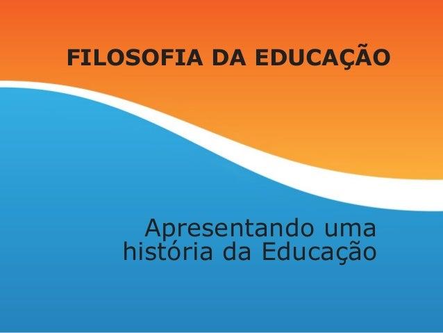 FILOSOFIA DA EDUCAÇÃO Apresentando uma história da Educação